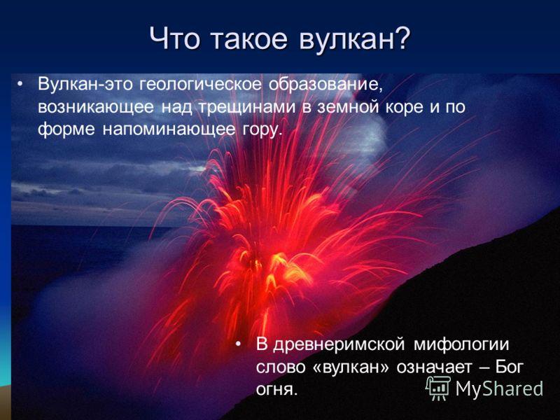 Вулкан-это геологическое образование, возникающее над трещинами в земной коре и по форме напоминающее гору. Что такое вулкан? В древнеримской мифологии слово «вулкан» означает – Бог огня.