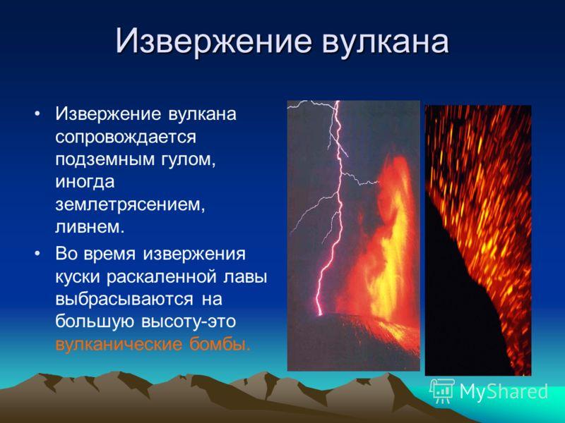 Извержение вулкана Извержение вулкана сопровождается подземным гулом, иногда землетрясением, ливнем. Во время извержения куски раскаленной лавы выбрасываются на большую высоту-это вулканические бомбы.