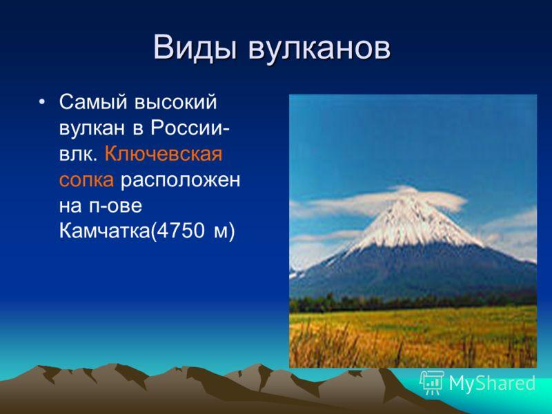 Виды вулканов Самый высокий вулкан в России- влк. Ключевская сопка расположен на п-ове Камчатка(4750 м)