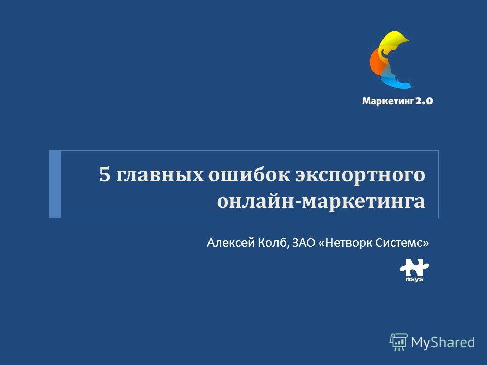 5 главных ошибок экспортного онлайн - маркетинга Алексей Колб, ЗАО « Нетворк Системс »