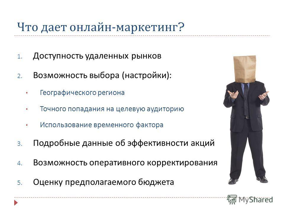 Что дает онлайн - маркетинг ? 1. Доступность удаленных рынков 2. Возможность выбора ( настройки ): Географического региона Точного попадания на целевую аудиторию Использование временного фактора 3. Подробные данные об эффективности акций 4. Возможнос