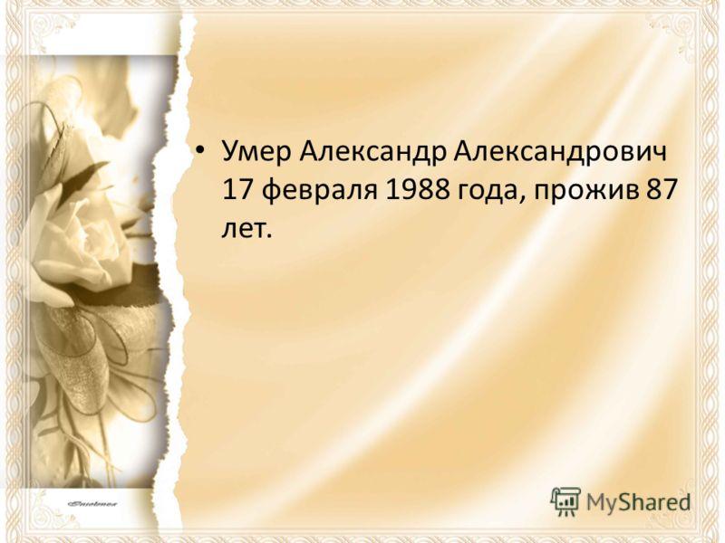 Умер Александр Александрович 17 февраля 1988 года, прожив 87 лет.