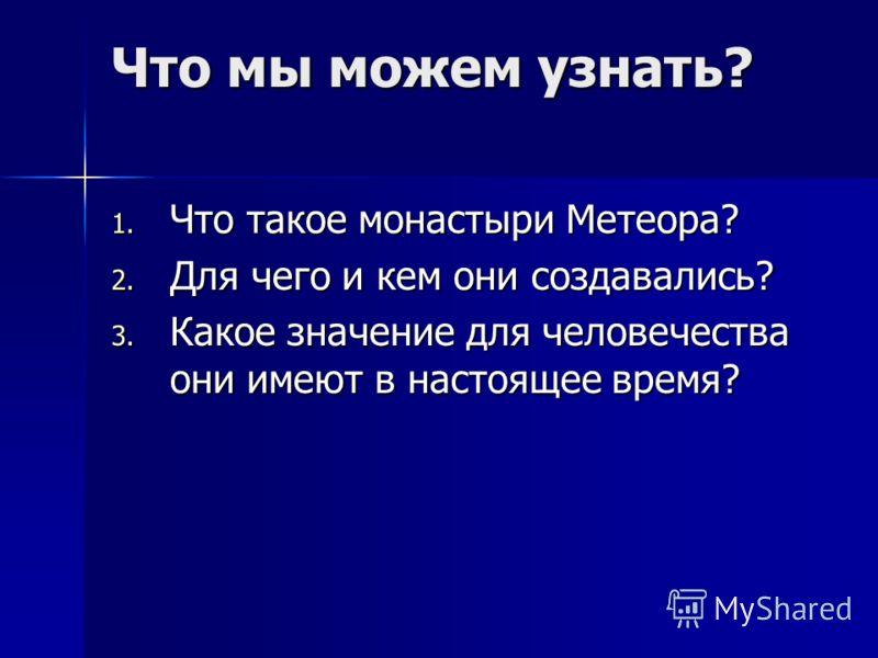 Что мы можем узнать? 1. Что такое монастыри Метеора? 2. Для чего и кем они создавались? 3. Какое значение для человечества они имеют в настоящее время?