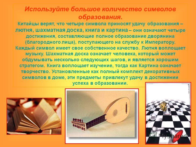 Используйте большое количество символов образования. Китайцы верят, что четыре символа приносят удачу образования – лютня, шахматная доска, книга и картина – они означают четыре достижения, составляющие полное образование дворянина (благородного лица