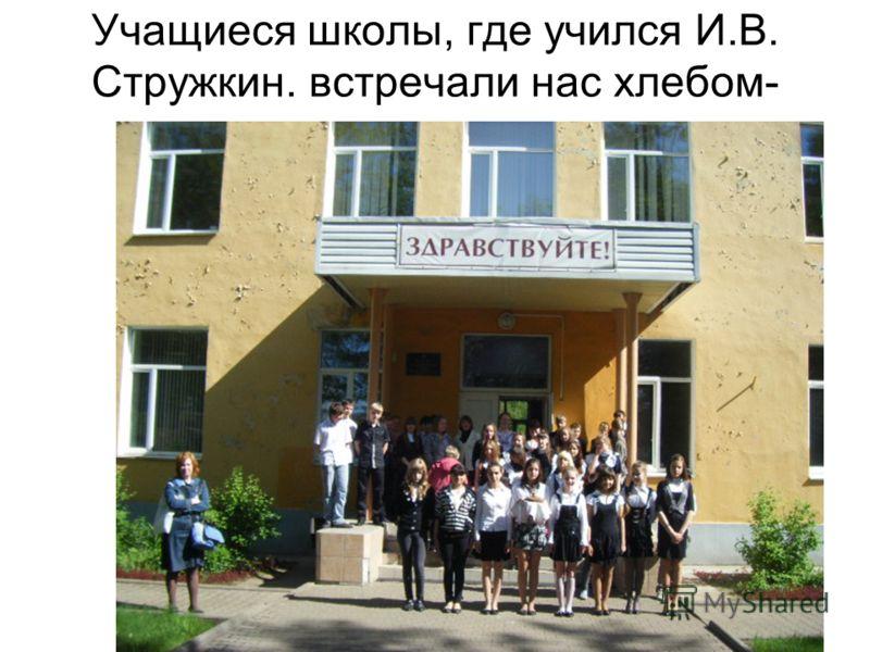 Учащиеся школы, где учился И.В. Стружкин. встречали нас хлебом- солью.