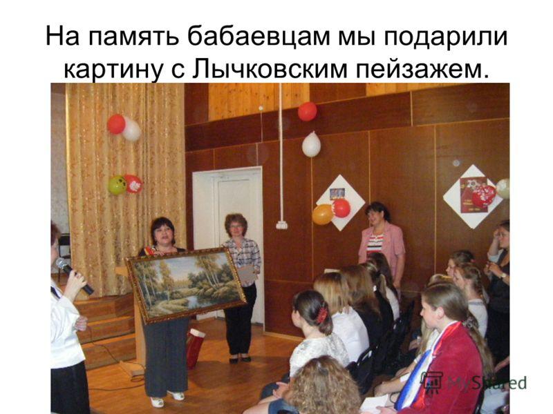 На память бабаевцам мы подарили картину с Лычковским пейзажем.