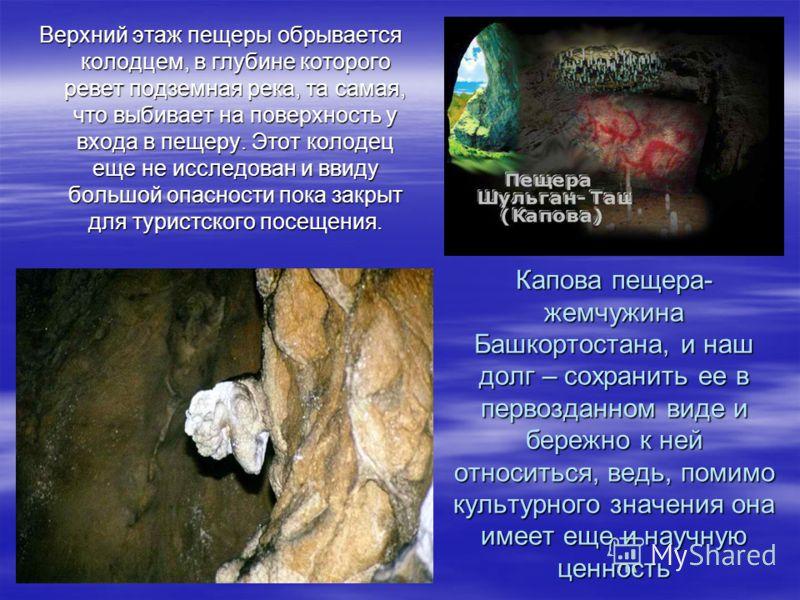 Капова пещера- жемчужина Башкортостана, и наш долг – сохранить ее в первозданном виде и бережно к ней относиться, ведь, помимо культурного значения она имеет еще и научную ценность Верхний этаж пещеры обрывается колодцем, в глубине которого ревет под