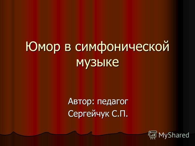 Юмор в симфонической музыке Автор: педагог Сергейчук С.П.