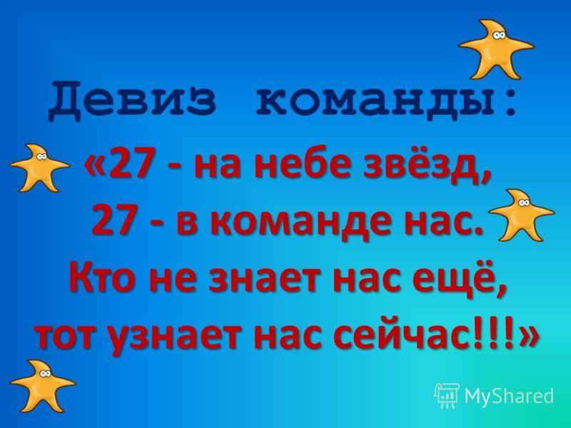Девиз команды: «27 - на небе звёзд, 27 - в команде нас. Кто не знает нас ещё, тот узнает нас сейчас!!!»