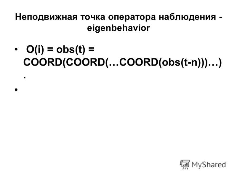 Неподвижная точка оператора наблюдения - eigenbehavior O(i) = obs(t) = COORD(COORD(…COORD(obs(t-n)))…).