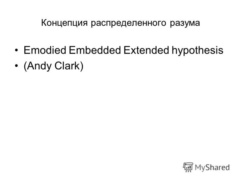 Концепция распределенного разума Emodied Embedded Extended hypothesis (Andy Clark)