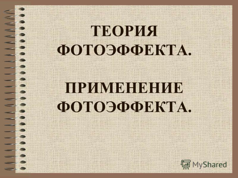 ТЕОРИЯ ФОТОЭФФЕКТА. ПРИМЕНЕНИЕ ФОТОЭФФЕКТА.