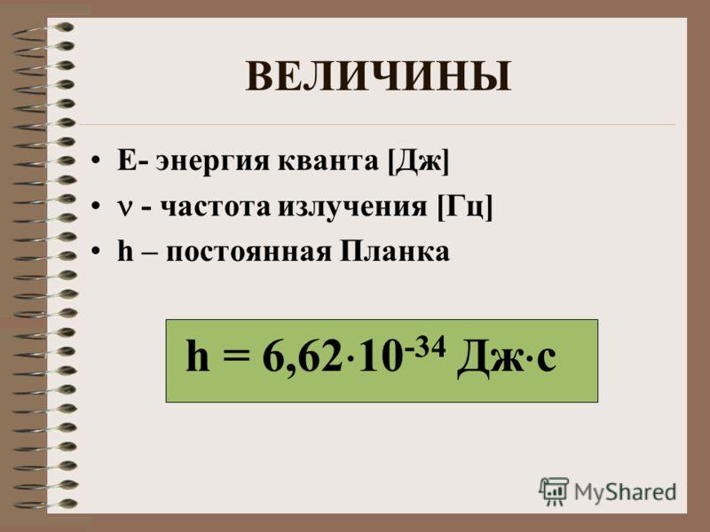 ВЕЛИЧИНЫ Е- энергия кванта [Дж] - частота излучения [Гц] h – постоянная Планка h = 6,62 10 -34 Дж с