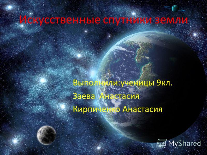 Искусственные спутники земли Выполнили:ученицы 9кл. Заева Анастасия Кирпиченко Анастасия