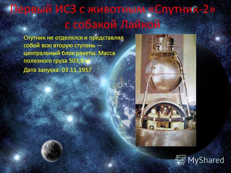 Первый ИСЗ с животным «Спутник-2» с собакой Лайкой Спутник не отделялся и представлял собой всю вторую ступень центральный блок ракеты. Масса полезного груза 503,8 кг Дата запуска: 03.11.1957