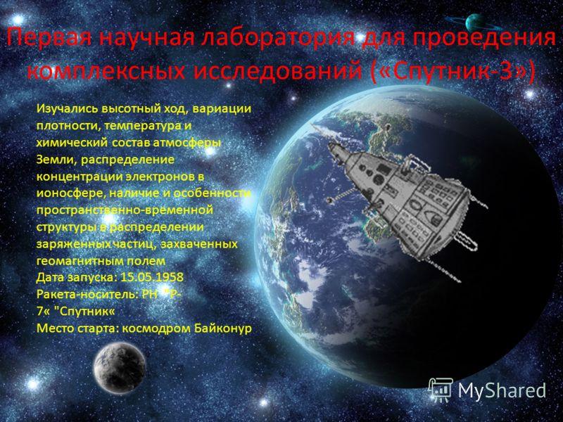 Первая научная лаборатория для проведения комплексных исследований («Спутник-3») Изучались высотный ход, вариации плотности, температура и химический состав атмосферы Земли, распределение концентрации электронов в ионосфере, наличие и особенности про