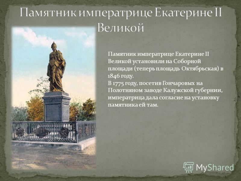 Памятник императрице Екатерине II Великой установили на Соборной площади (теперь площадь Октябрьская) в 1846 году. В 1775 году, посетив Гончаровых на Полотняном заводе Калужской губернии, императрица дала согласие на установку памятника ей там.
