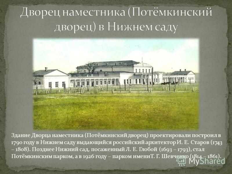 Здание Дворца наместника (Потёмкинский дворец) проектировали построил в 1790 году в Нижнем саду выдающийся российский архитектор И. Е. Старов (1743 – 1808). Позднее Нижний сад, посаженный Л. Е. Глобой (1693 – 1793), стал Потёмкинским парком, а в 1926
