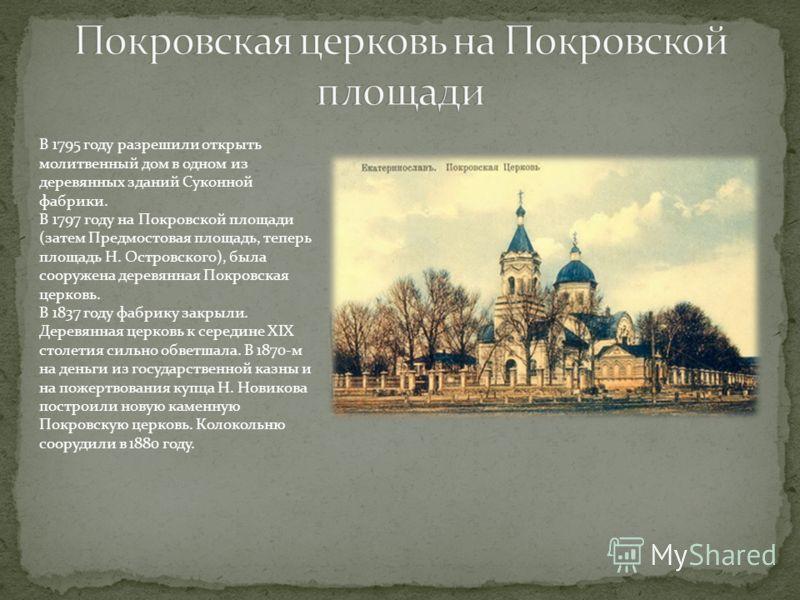 В 1795 году разрешили открыть молитвенный дом в одном из деревянных зданий Суконной фабрики. В 1797 году на Покровской площади (затем Предмостовая площадь, теперь площадь Н. Островского), была сооружена деревянная Покровская церковь. В 1837 году фабр