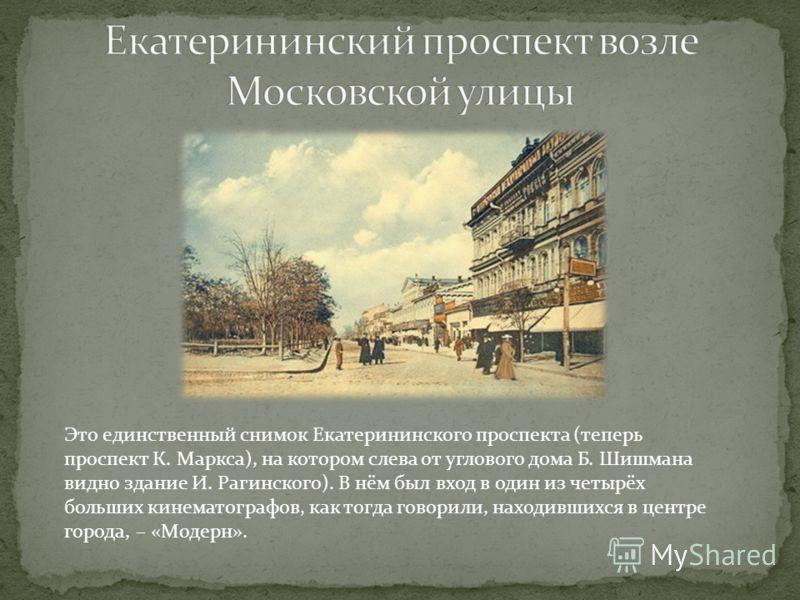 Это единственный снимок Екатерининского проспекта (теперь проспект К. Маркса), на котором слева от углового дома Б. Шишмана видно здание И. Рагинского). В нём был вход в один из четырёх больших кинематографов, как тогда говорили, находившихся в центр