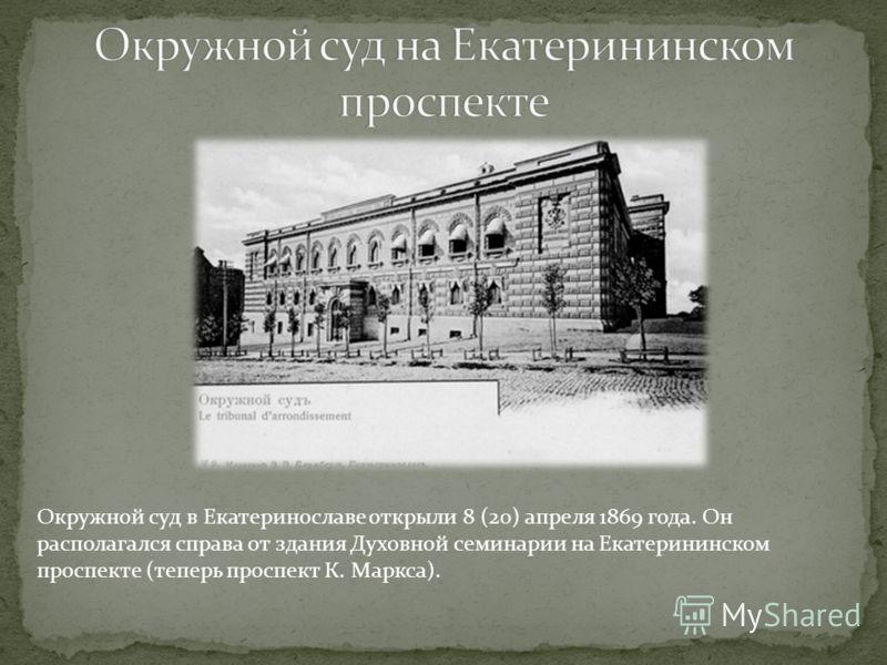 Окружной суд в Екатеринославе открыли 8 (20) апреля 1869 года. Он располагался справа от здания Духовной семинарии на Екатерининском проспекте (теперь проспект К. Маркса).