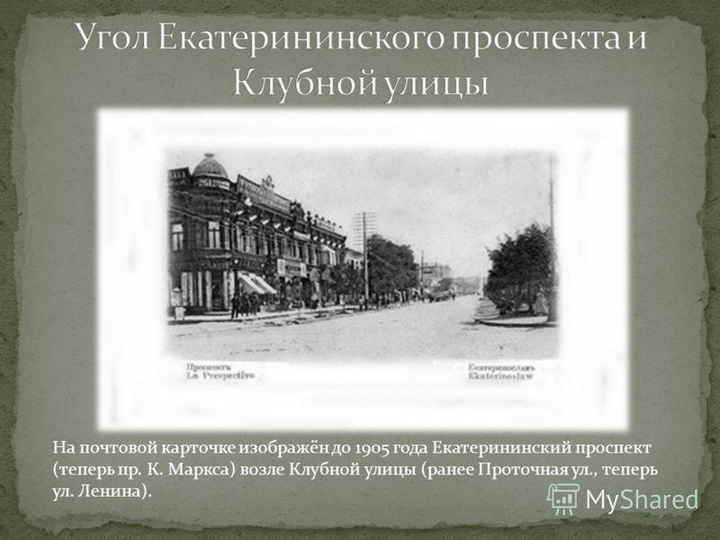 На почтовой карточке изображён до 1905 года Екатерининский проспект (теперь пр. К. Маркса) возле Клубной улицы (ранее Проточная ул., теперь ул. Ленина).