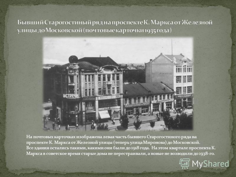 На почтовых карточках изображена левая часть бывшего Старогостиного ряда на проспекте К. Маркса от Железной улицы (теперь улица Миронова) до Московской. Все здания остались такими, какими они были до 1918 года. На этом квартале проспекта К. Маркса в