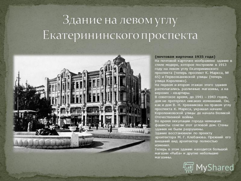 (почтовая карточка 1935 года) На почтовой карточке изображено здание в стиле модерн, которое построили в 1913 году на левом углу Екатерининского проспекта (теперь проспект К. Маркса, 65) и Первозвановской улицы (теперь улица Короленко). На первом и в