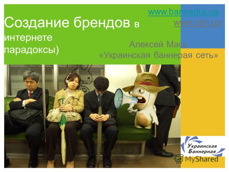 Алексей Мась «Украинская баннерая сеть» www.bannerka.ua www.ubn.ua Создание брендов в интернете парадоксы)