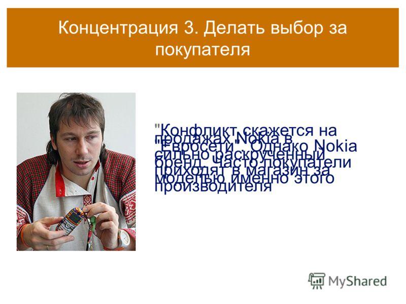 Концентрация 3. Делать выбор за покупателя Конфликт скажется на продажах Nokia в Евросети. Однако Nokia сильно раскрученный бренд. Часто покупатели приходят в магазин за моделью именно этого производителя
