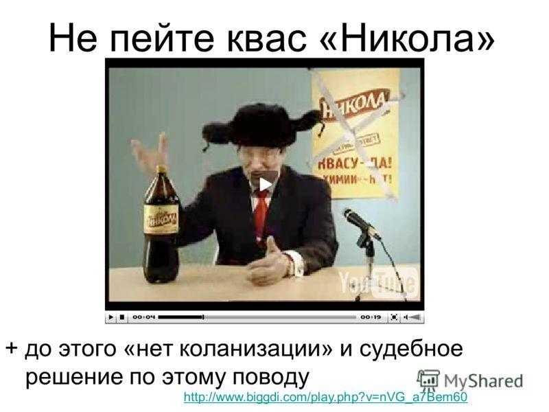 Не пейте квас «Никола» + до этого «нет коланизации» и судебное решение по этому поводу http://www.biggdi.com/play.php?v=nVG_a7Bem60