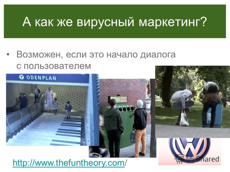 А как же вирусный маркетинг? Возможен, если это начало диалога с пользователем http://www.thefuntheory.comhttp://www.thefuntheory.com/