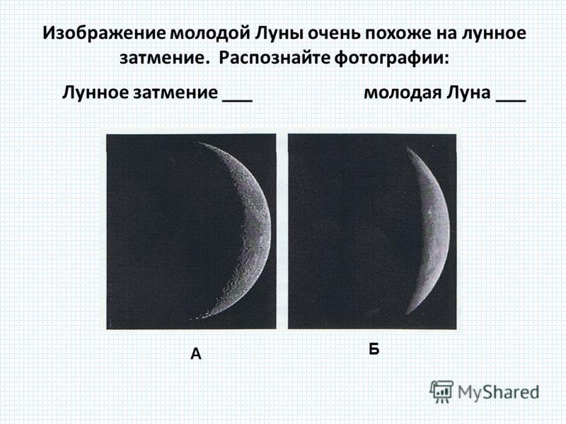 Изображение молодой Луны очень похоже на лунное затмение. Распознайте фотографии: Лунное затмение ___ молодая Луна ___ А Б
