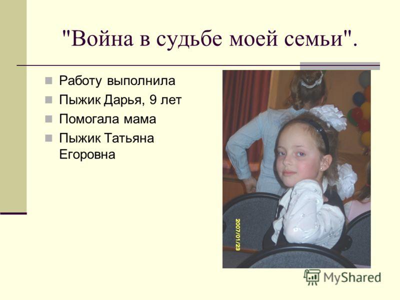 Война в судьбе моей семьи. Работу выполнила Пыжик Дарья, 9 лет Помогала мама Пыжик Татьяна Егоровна