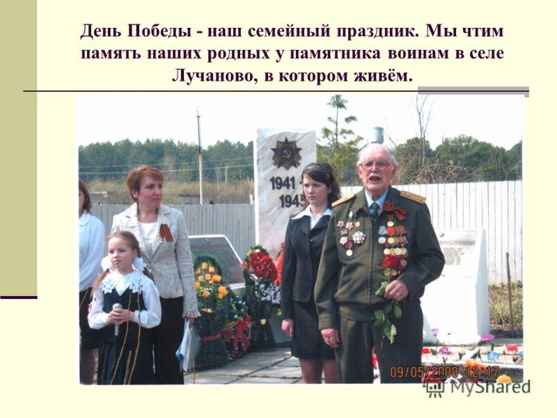 День Победы - наш семейный праздник. Мы чтим память наших родных у памятника воинам в селе Лучаново, в котором живём.