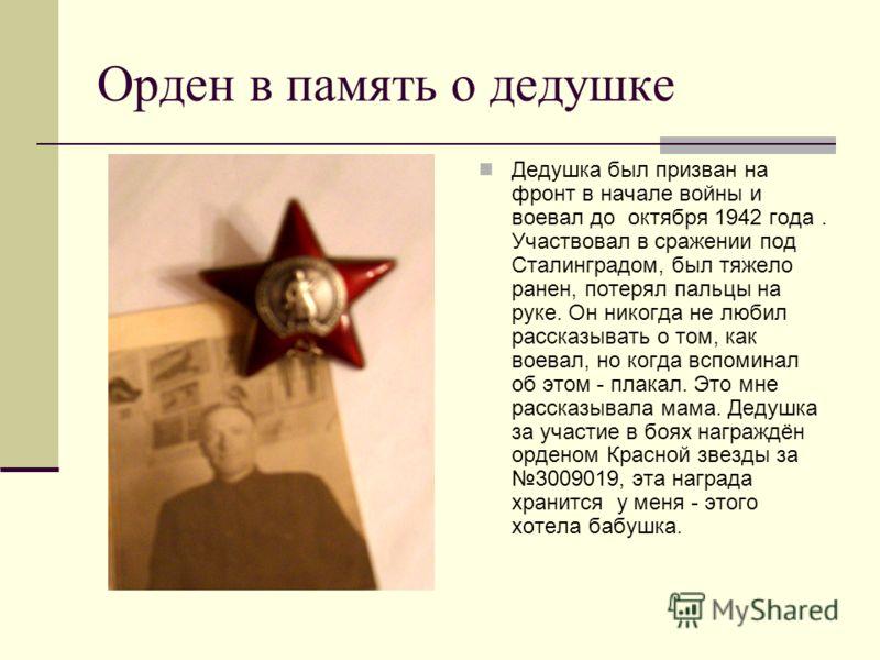 Орден в память о дедушке Дедушка был призван на фронт в начале войны и воевал до октября 1942 года. Участвовал в сражении под Сталинградом, был тяжело ранен, потерял пальцы на руке. Он никогда не любил рассказывать о том, как воевал, но когда вспомин