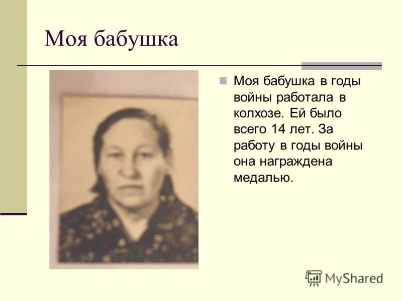 Моя бабушка Моя бабушка в годы войны работала в колхозе. Ей было всего 14 лет. За работу в годы войны она награждена медалью.