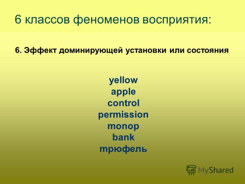 6. Эффект доминирующей установки или состояния 6 классов феноменов восприятия: yellow apple control permission monop bank mрюфель