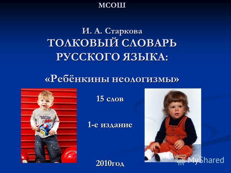 МСОШ И. А. Старкова ТОЛКОВЫЙ СЛОВАРЬ РУССКОГО ЯЗЫКА: «Ребёнкины неологизмы» 15 слов 1-е издание 2010год