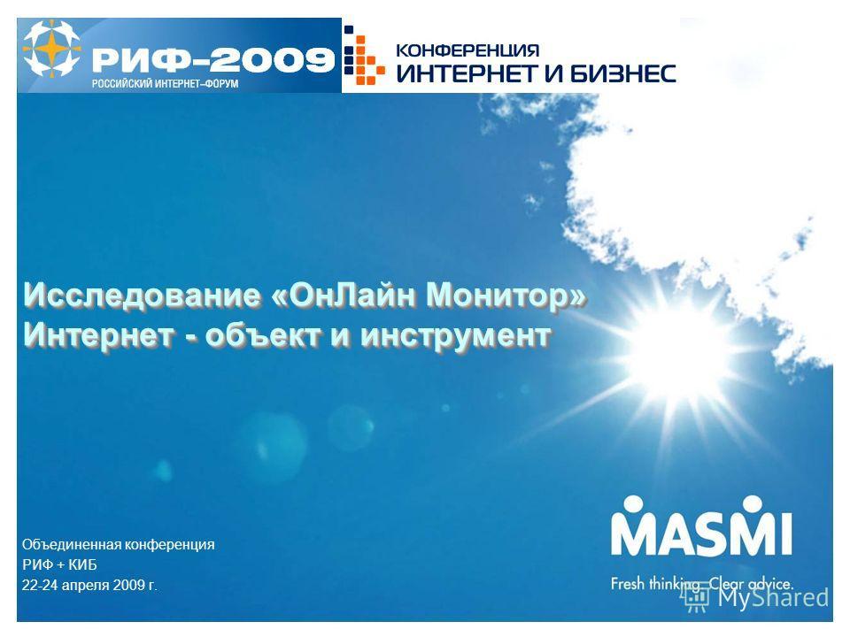 Исследование «Он Лайн Монитор» Интернет - объект и инструмент Объединенная конференция РИФ + КИБ 22-24 апреля 2009 г.