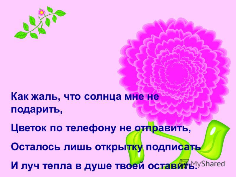 Как жаль, что солнца мне не подарить, Цветок по телефону не отправить, Осталось лишь открытку подписать И луч тепла в душе твоей оставить.