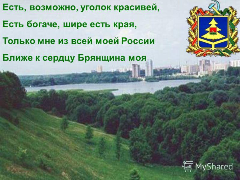 Есть, возможно, уголок красивей, Есть богаче, шире есть края, Только мне из всей моей России Ближе к сердцу Брянщина моя