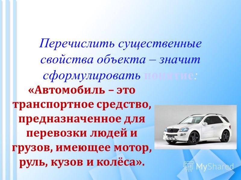 Перечислить существенные свойства объекта – значит сформулировать понятие: «Автомобиль – это транспортное средство, предназначенное для перевозки людей и грузов, имеющее мотор, руль, кузов и колёса».