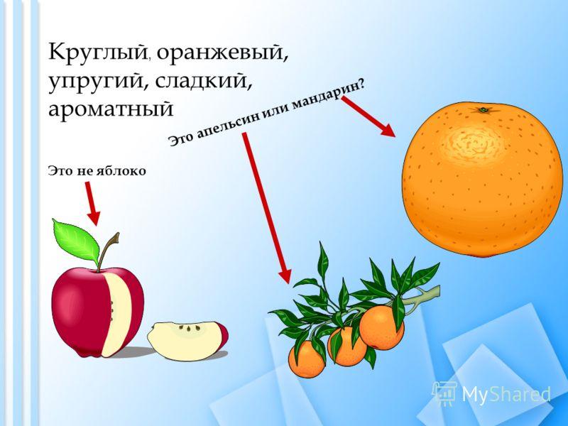 Круглый, оранжевый, упругий, сладкий, ароматный Это апельсин или мандарин? Это не яблоко