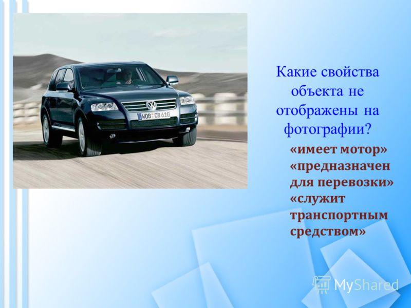 Какие свойства объекта не отображены на фотографии? «имеет мотор» «предназначен для перевозки» «служит транспортным средством»