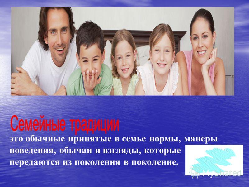 это обычные принятые в семье нормы, манеры поведения, обычаи и взгляды, которые передаются из поколения в поколение.