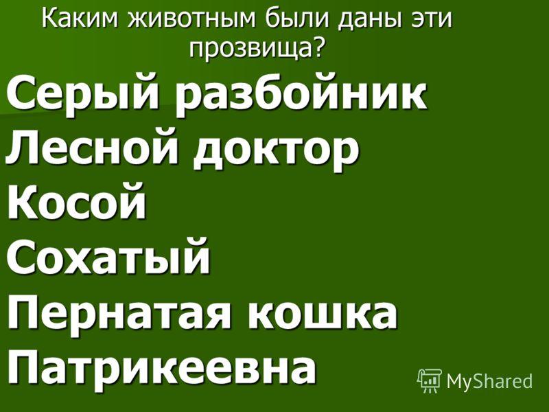 Серый разбойник Лесной доктор Косой Сохатый Пернатая кошка Патрикеевна Каким животным были даны эти прозвища?