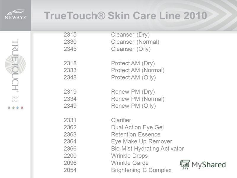 TrueTouch® Skin Care Line 2010 2315 Cleanser (Dry) 2330Cleanser (Normal) 2345 Cleanser (Oily) 2318Protect AM (Dry) 2333 Protect AM (Normal) 2348 Protect AM (Oily) 2319Renew PM (Dry) 2334 Renew PM (Normal) 2349 Renew PM (Oily) 2331 Clarifier 2362 Dual