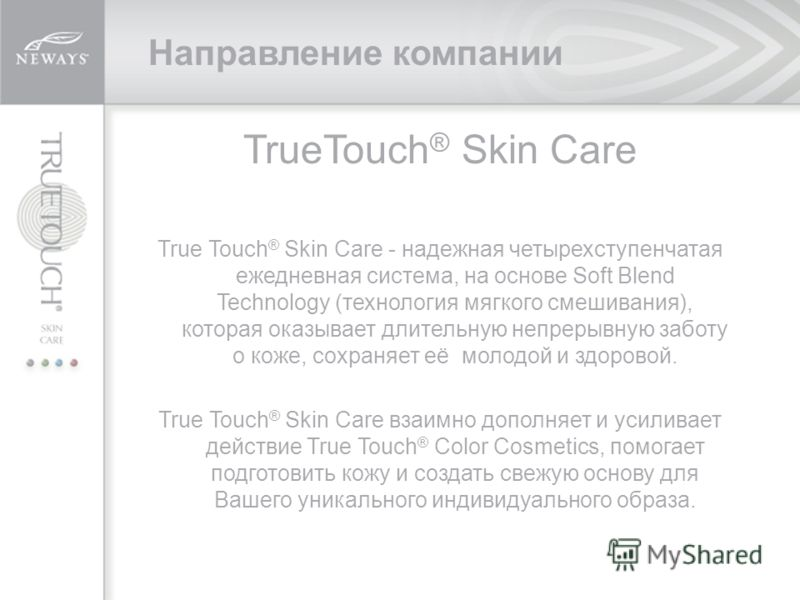 TrueTouch ® Skin Care True Touch ® Skin Care - надежная четырехступенчатая ежедневная система, на основе Soft Blend Technology (технология мягкого смешивания), которая оказывает длительную непрерывную заботу о коже, сохраняет её молодой и здоровой. T