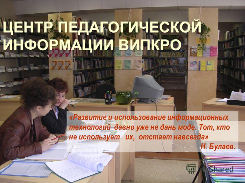 «Развитие и использование информационных технологий давно уже не дань моде. Тот, кто не использует их, отстает навсегда» Н. Булаев.